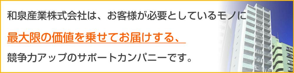 和泉産業株式会社は、お客様が必要としているモノに最大限の価値を乗せてお届けする、競争力アップのサポートカンパニーです。